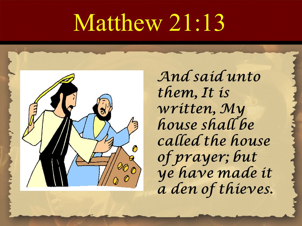 Matthew 21:13 And said unto them, It is written, My house shall be called the house of prayer; but ye have made it a den of thieves.