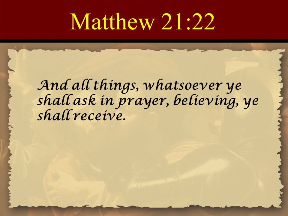 Matthew 21:22 And all things, whatsoever ye shall ask in prayer, believing, ye shall receive.
