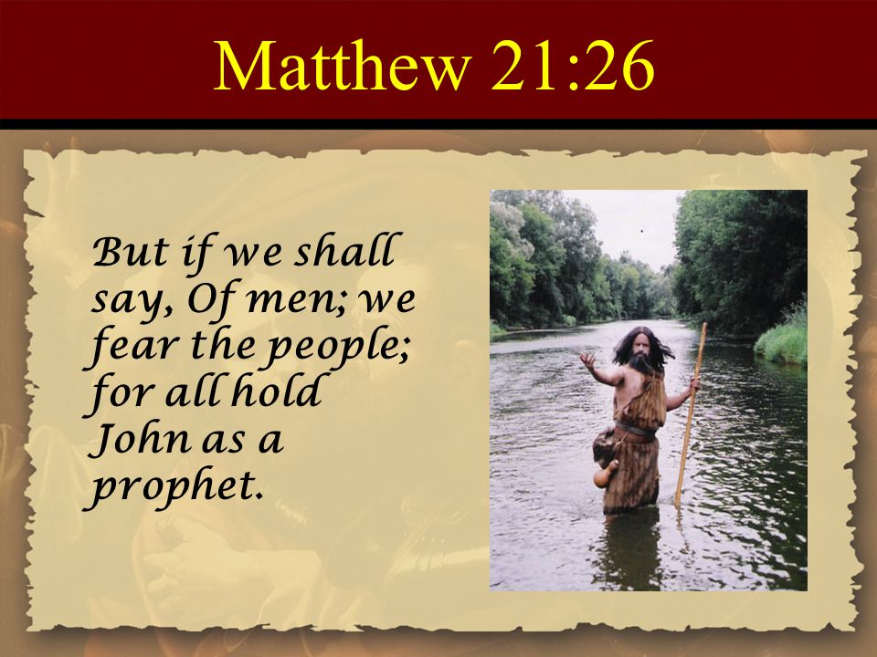 Matthew 21:26 But if we shall say, Of men; we fear the people; for all hold John as a prophet.