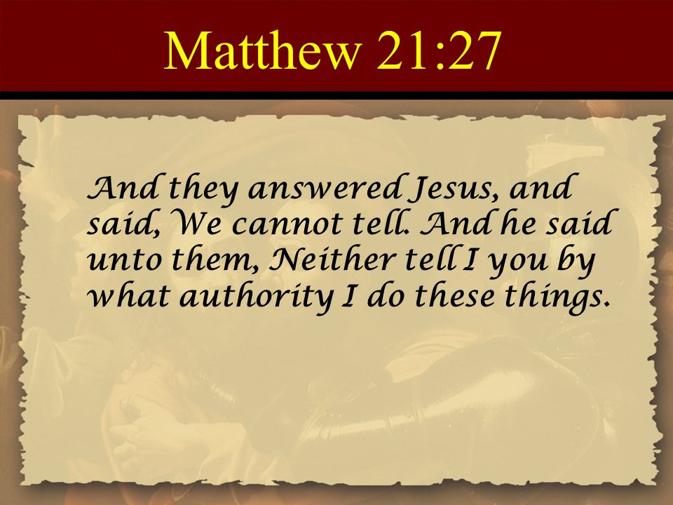 Matthew 21:27 And they answered Jesus, and said, We cannot tell. And he said unto them, Neither tell I you by what authority I do these things.