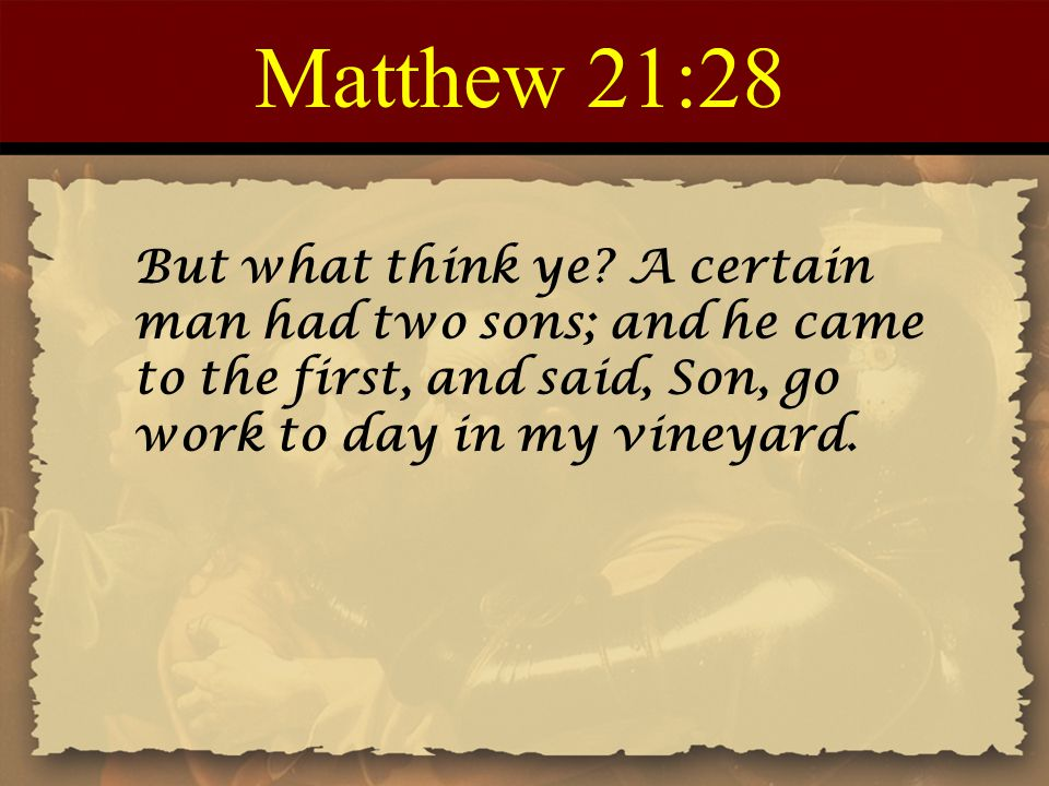 Matthew 21:28 But what think ye A certain man had two sons; and he came to the first, and said, Son, go work to day in my vineyard.