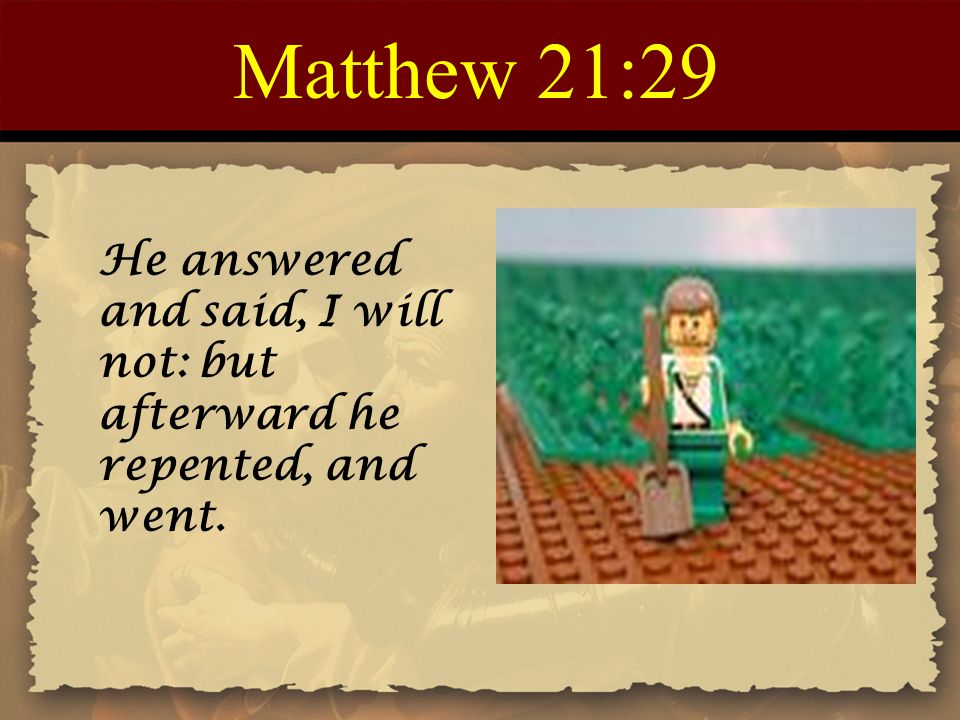 Matthew 21:29 He answered and said, I will not: but afterward he repented, and went.
