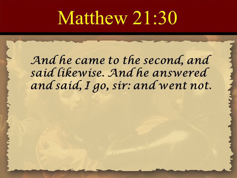 Matthew 21:30 And he came to the second, and said likewise. And he answered and said, I go, sir: and went not.