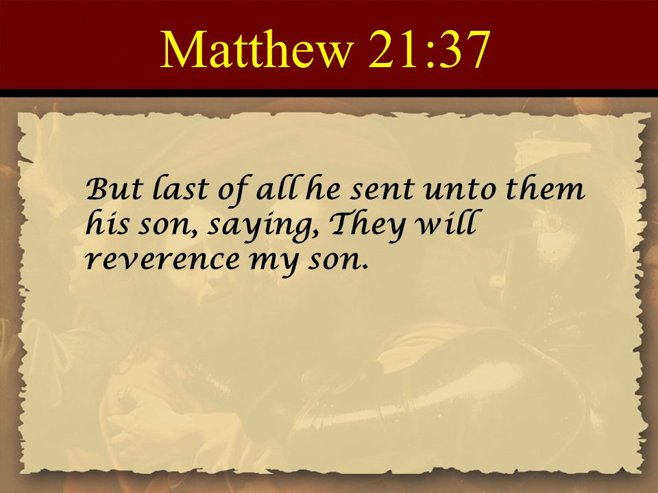 Matthew 21:37 But last of all he sent unto them his son, saying, They will reverence my son.