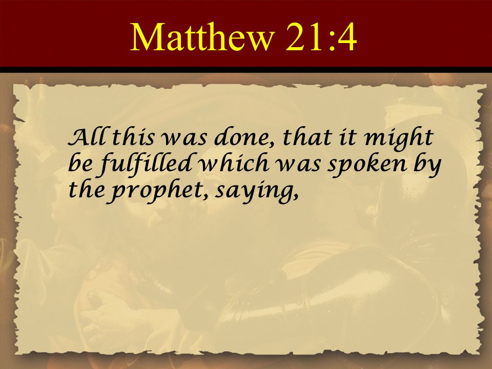 Matthew 21:4 All this was done, that it might be fulfilled which was spoken by the prophet, saying,