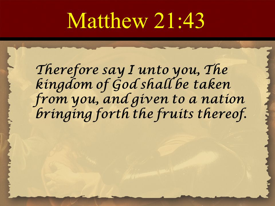 Matthew 21:43 Therefore say I unto you, The kingdom of God shall be taken from you, and given to a nation bringing forth the fruits thereof.