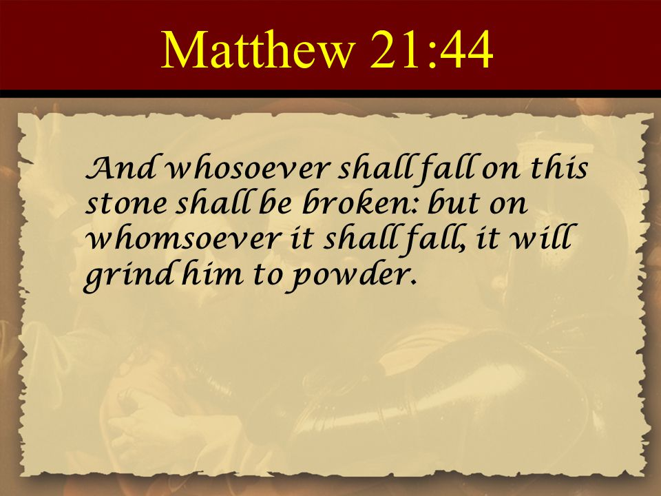 Matthew 21:44 And whosoever shall fall on this stone shall be broken: but on whomsoever it shall fall, it will grind him to powder.