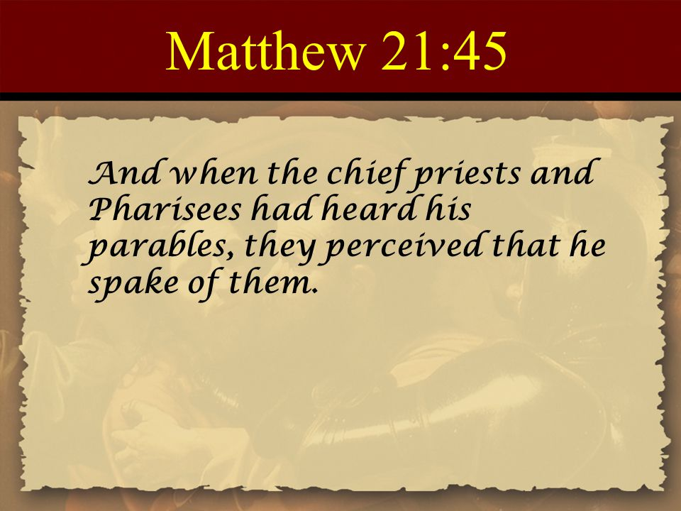Matthew 21:45 And when the chief priests and Pharisees had heard his parables, they perceived that he spake of them.