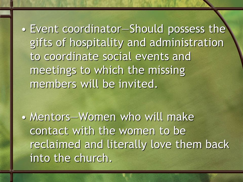 Event coordinator—Should possess the gifts of hospitality and administration to coordinate social events and meetings to which the missing members will be invited.