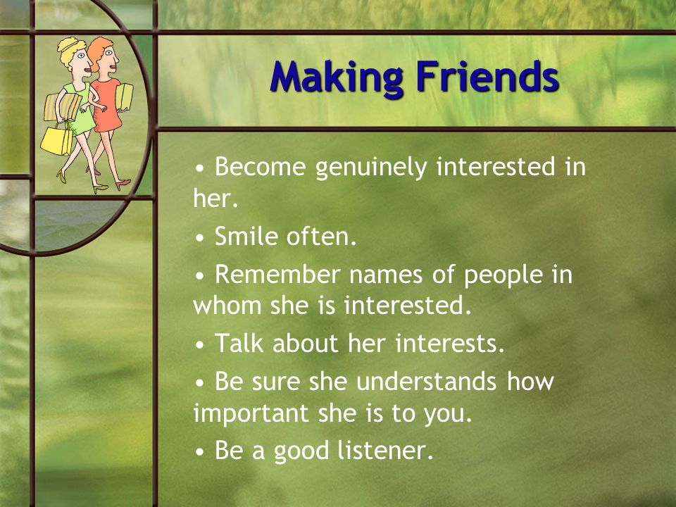 Making Friends Become genuinely interested in her. Smile often.