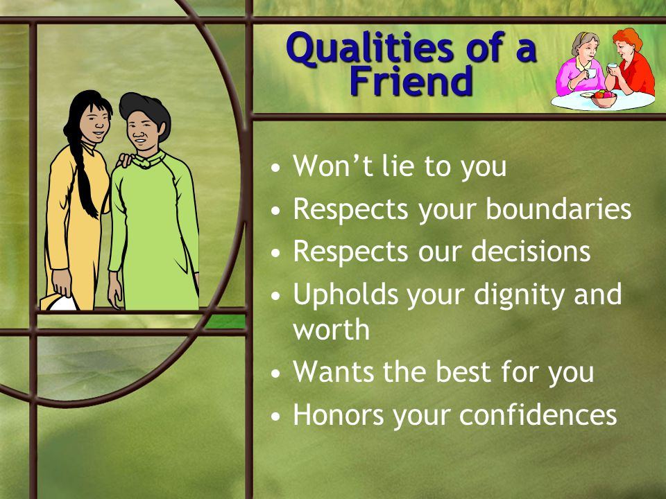Qualities of a Friend Won't lie to you Respects your boundaries