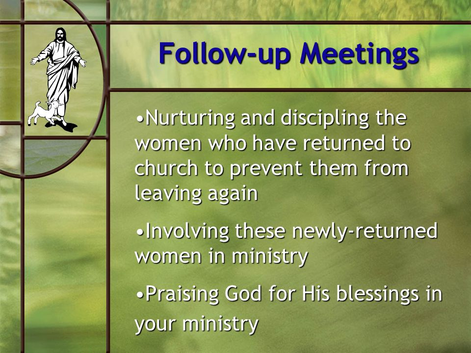 Follow-up Meetings Nurturing and discipling the women who have returned to church to prevent them from leaving again.