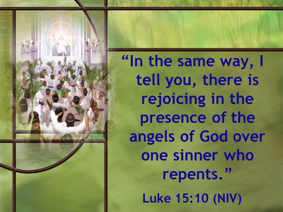In the same way, I tell you, there is rejoicing in the presence of the angels of God over one sinner who repents.