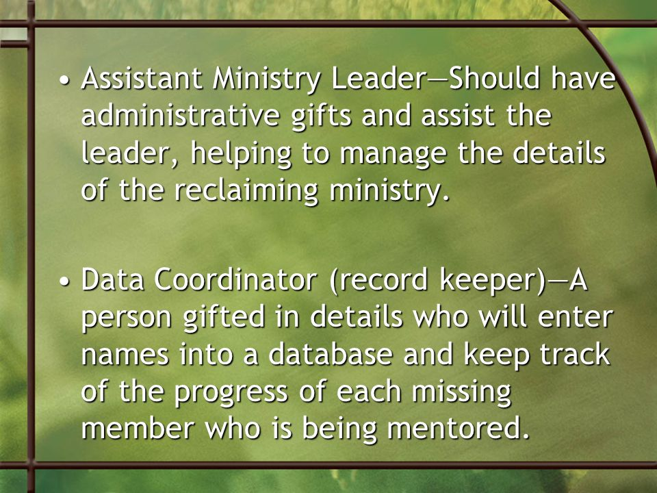 Assistant Ministry Leader—Should have administrative gifts and assist the leader, helping to manage the details of the reclaiming ministry.