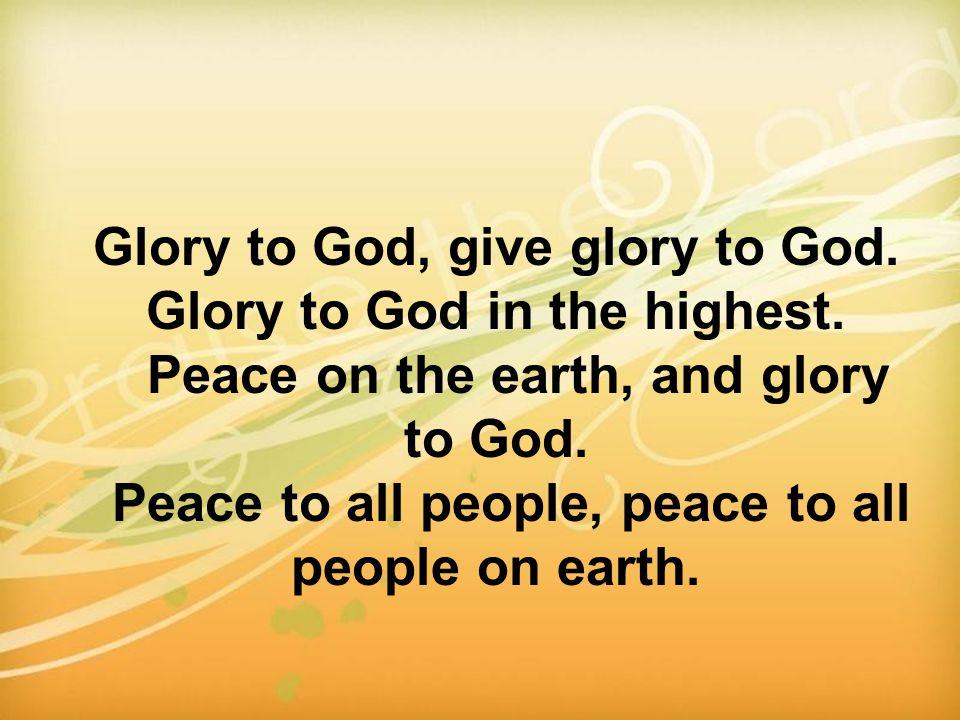 Glory to God, give glory to God. Glory to God in the highest.
