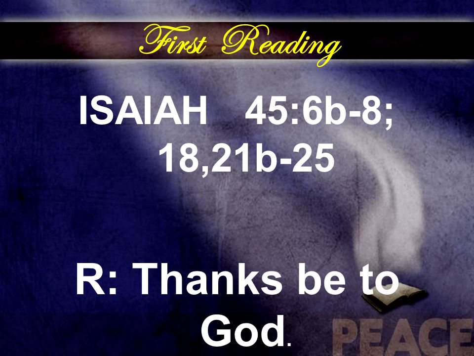 First Reading ISAIAH 45:6b-8; 18,21b-25 R: Thanks be to God.
