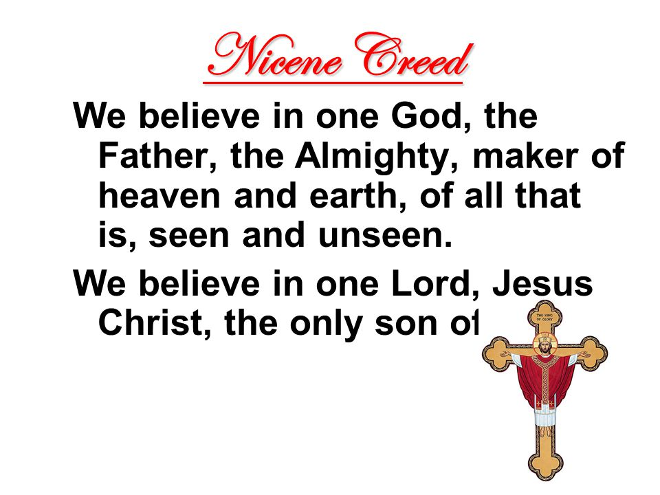 Nicene Creed We believe in one God, the Father, the Almighty, maker of heaven and earth, of all that is, seen and unseen.