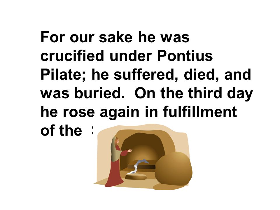 For our sake he was crucified under Pontius Pilate; he suffered, died, and was buried.