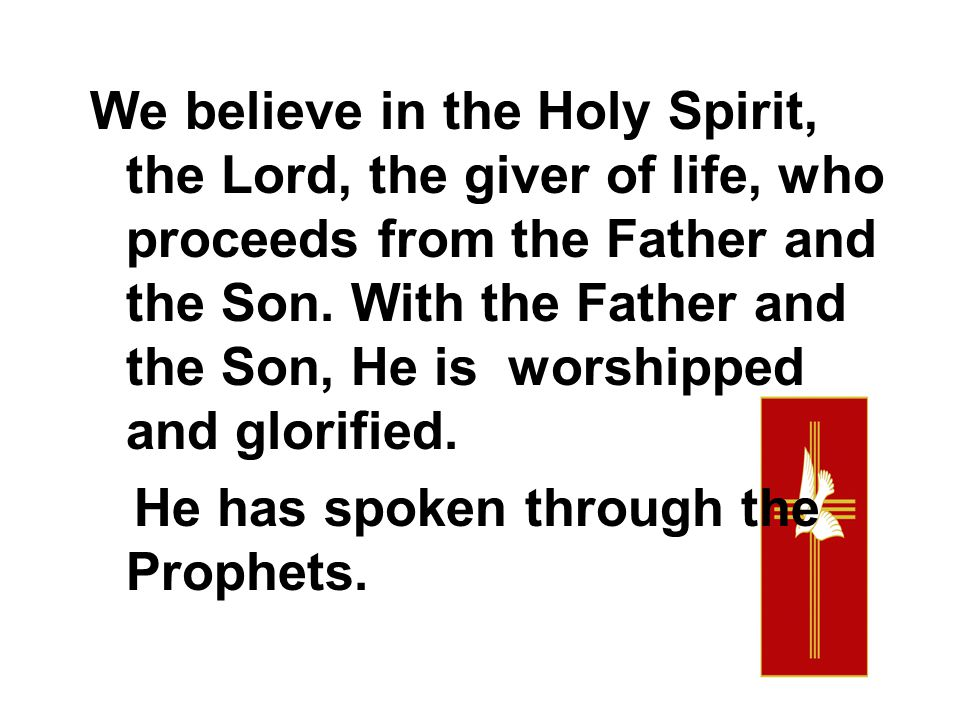 We believe in the Holy Spirit, the Lord, the giver of life, who proceeds from the Father and the Son. With the Father and the Son, He is worshipped and glorified.