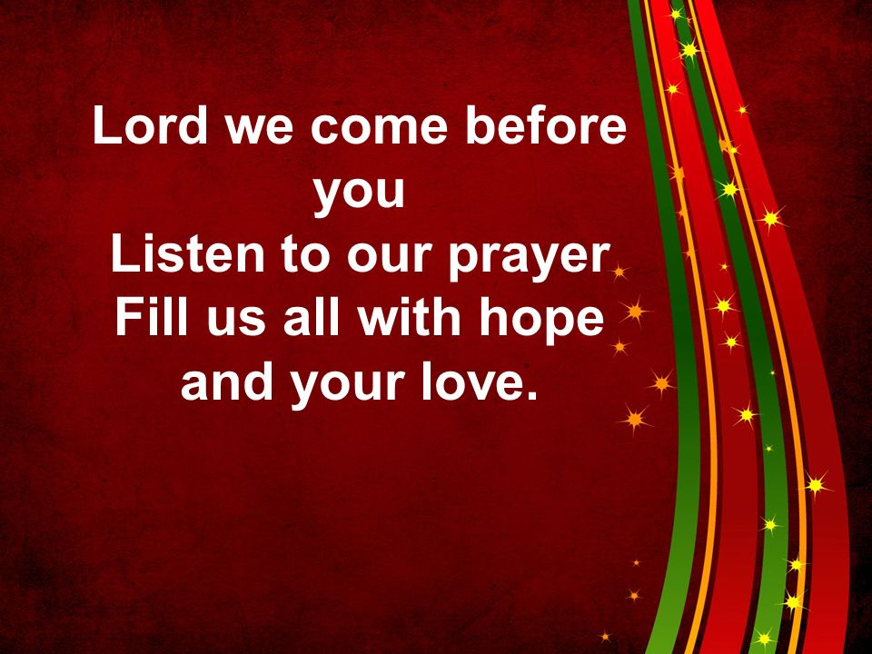 Fill us all with hope and your love.