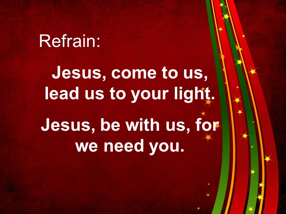 Jesus, come to us, lead us to your light.