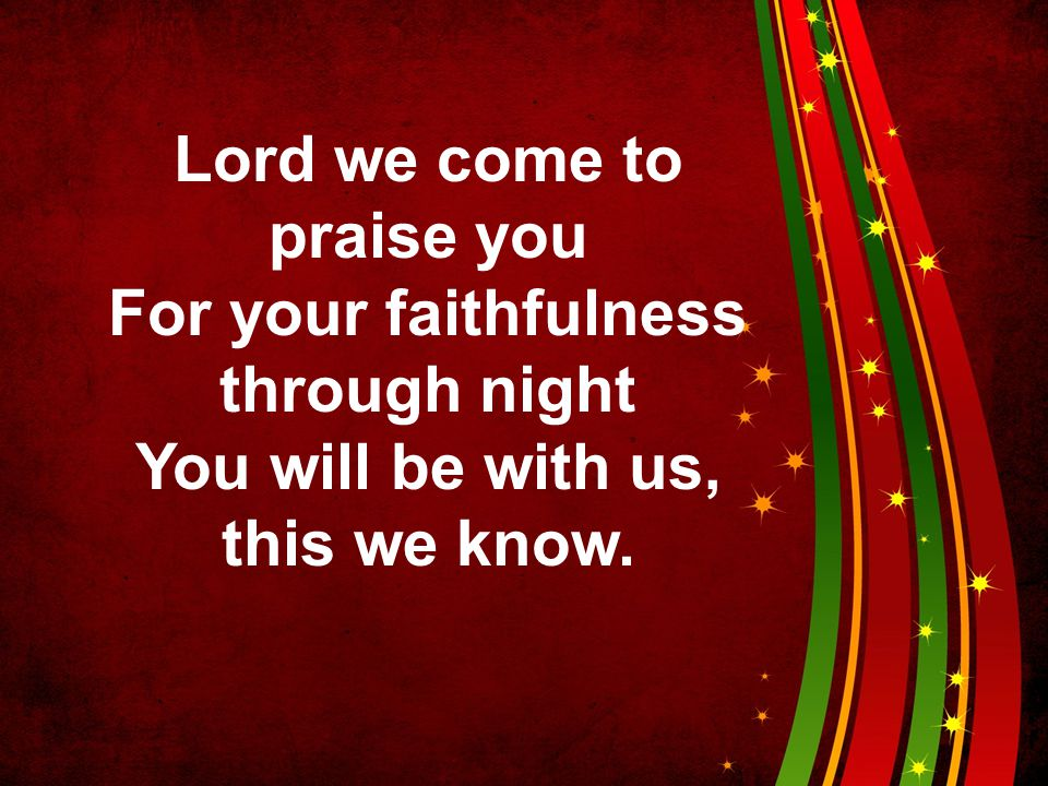 Lord we come to praise you For your faithfulness through night