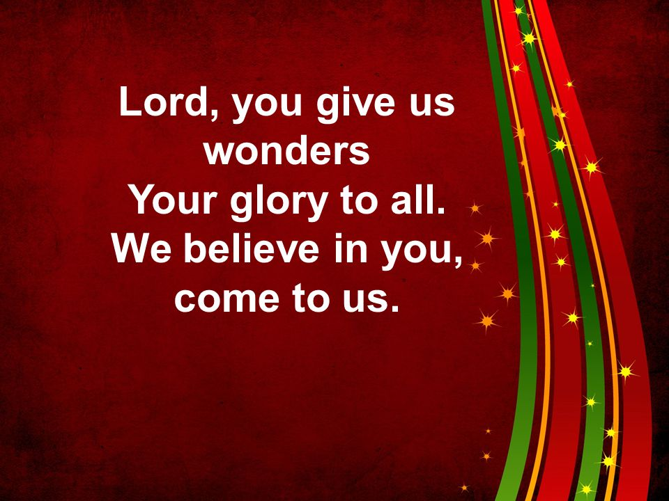 Lord, you give us wonders We believe in you, come to us.