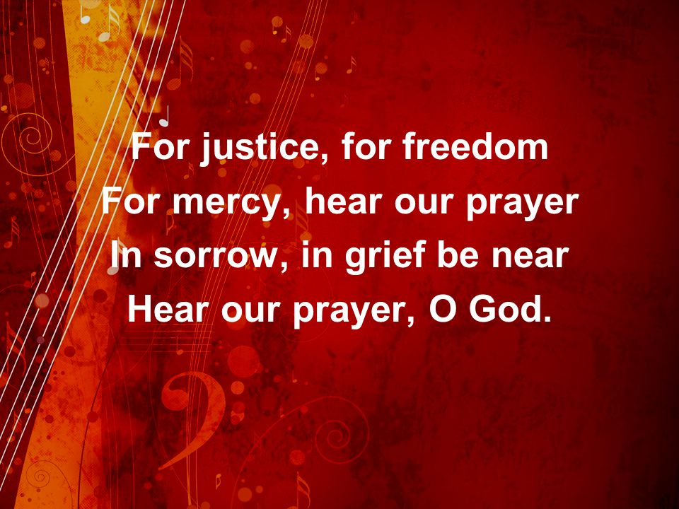 For justice, for freedom For mercy, hear our prayer