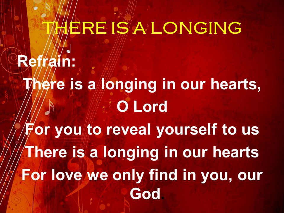 THERE IS A LONGING Refrain: There is a longing in our hearts, O Lord