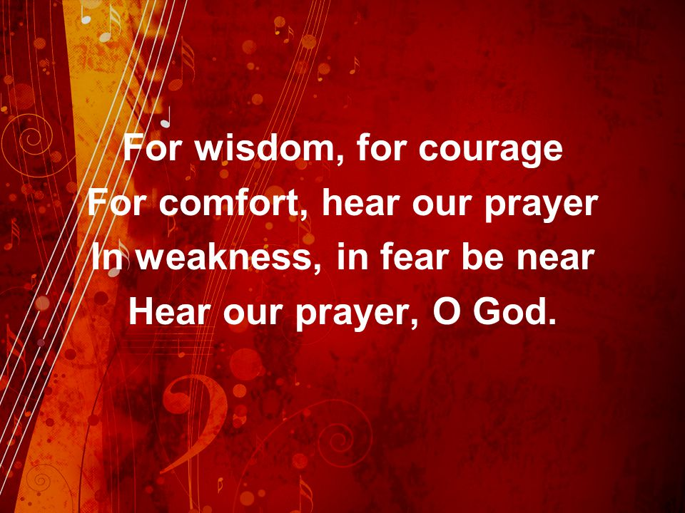 For comfort, hear our prayer In weakness, in fear be near