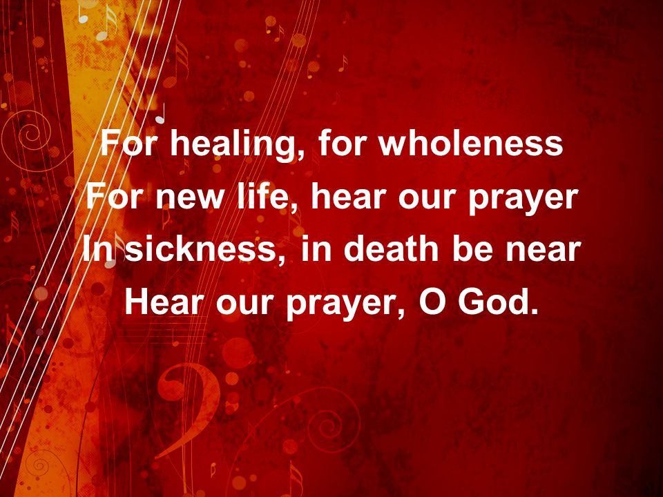 For healing, for wholeness For new life, hear our prayer