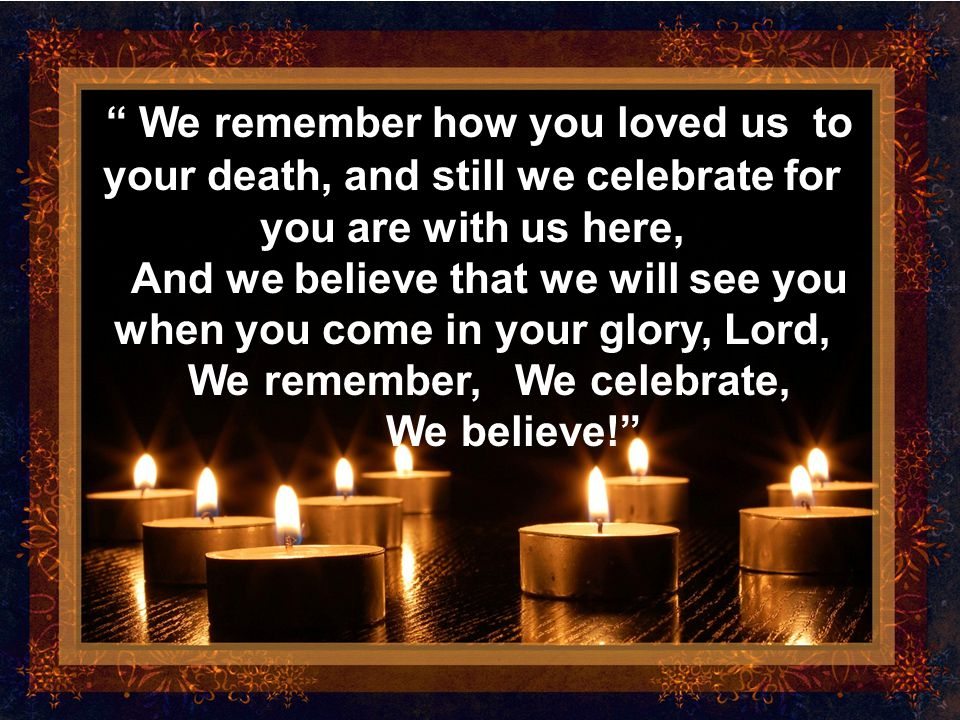 We remember how you loved us to your death, and still we celebrate for you are with us here,