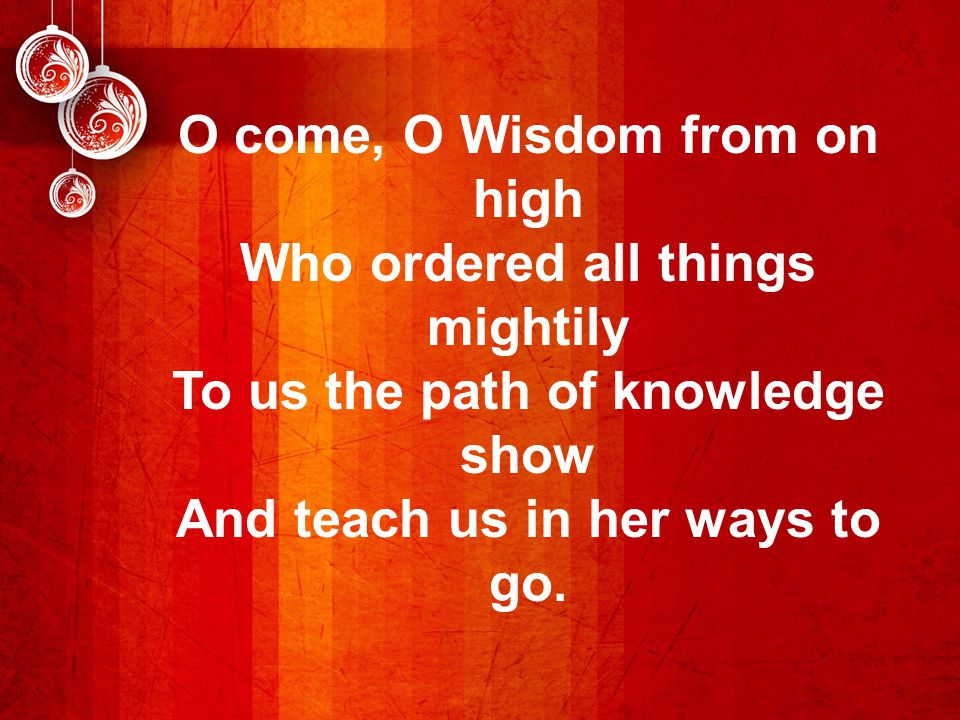 O come, O Wisdom from on high Who ordered all things mightily