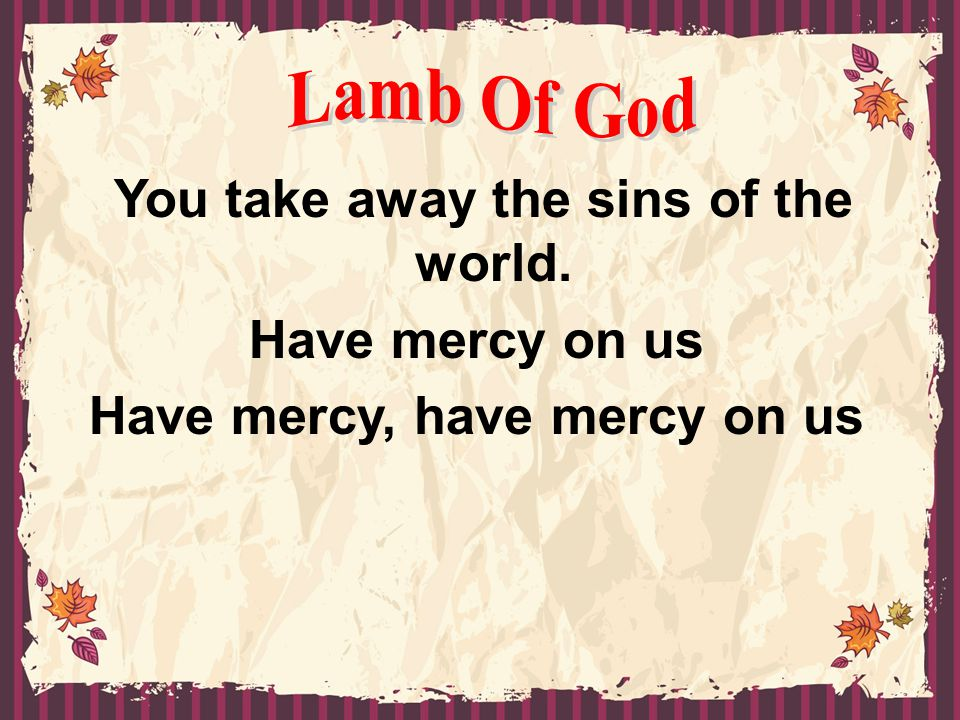 You take away the sins of the world. Have mercy, have mercy on us