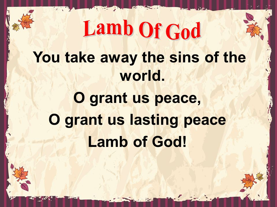 You take away the sins of the world. O grant us lasting peace