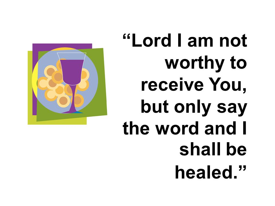 Lord I am not worthy to receive You, but only say the word and I shall be healed.