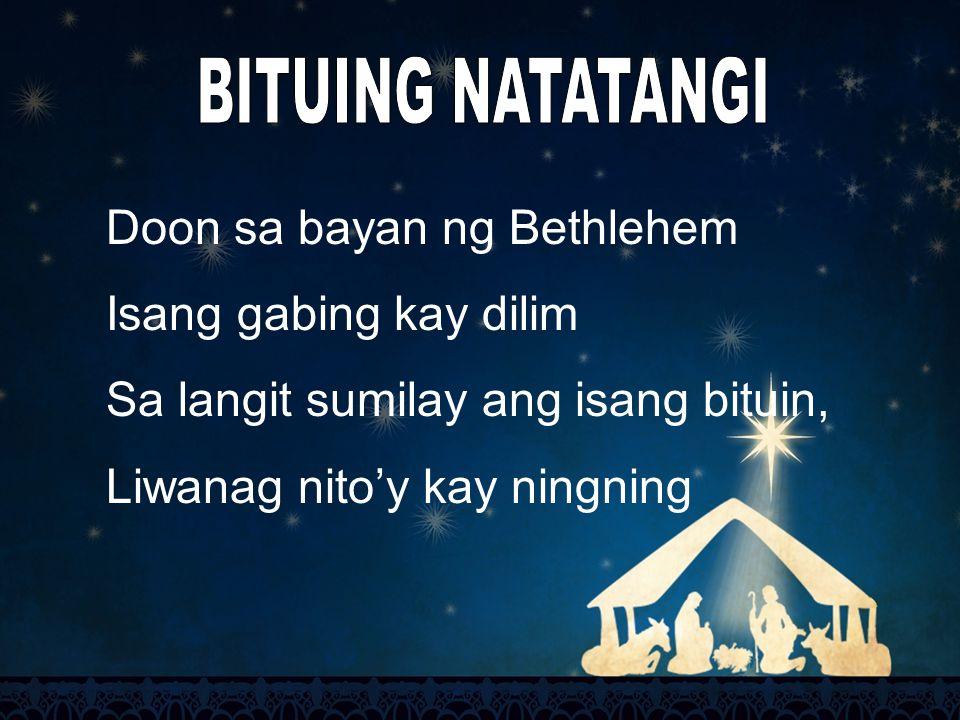 BITUING NATATANGI Doon sa bayan ng Bethlehem. Isang gabing kay dilim. Sa langit sumilay ang isang bituin,