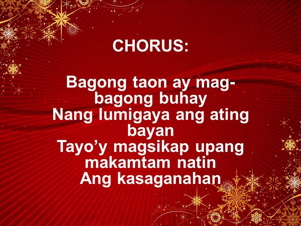 CHORUS: Bagong taon ay mag-bagong buhay Nang lumigaya ang ating bayan Tayo'y magsikap upang makamtam natin Ang kasaganahan.