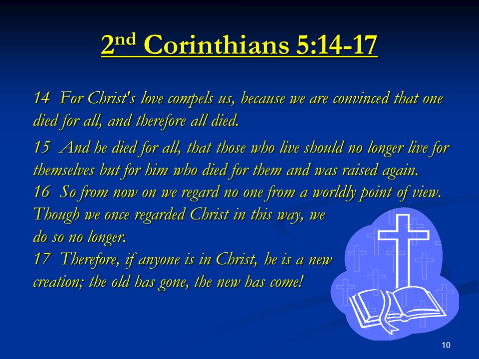 2nd Corinthians 5:14-17 14 For Christ s love compels us, because we are convinced that one died for all, and therefore all died.