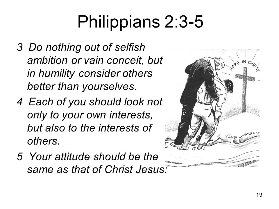 Philippians 2:3-5 3 Do nothing out of selfish ambition or vain conceit, but in humility consider others better than yourselves.