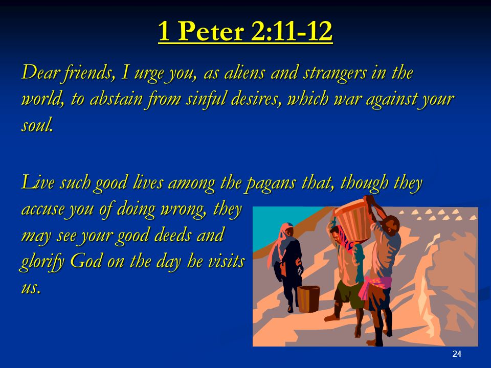 1 Peter 2:11-12 Dear friends, I urge you, as aliens and strangers in the world, to abstain from sinful desires, which war against your soul.