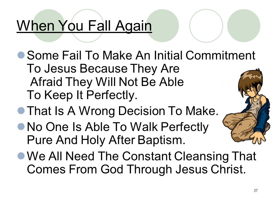 When You Fall Again Some Fail To Make An Initial Commitment To Jesus Because They Are. Afraid They Will Not Be Able.