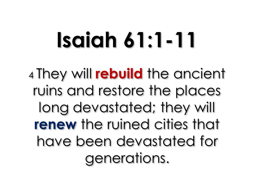 Isaiah 61:1-11 4 They will rebuild the ancient ruins and restore the places long devastated; they will renew the ruined cities that have been devastated for generations.