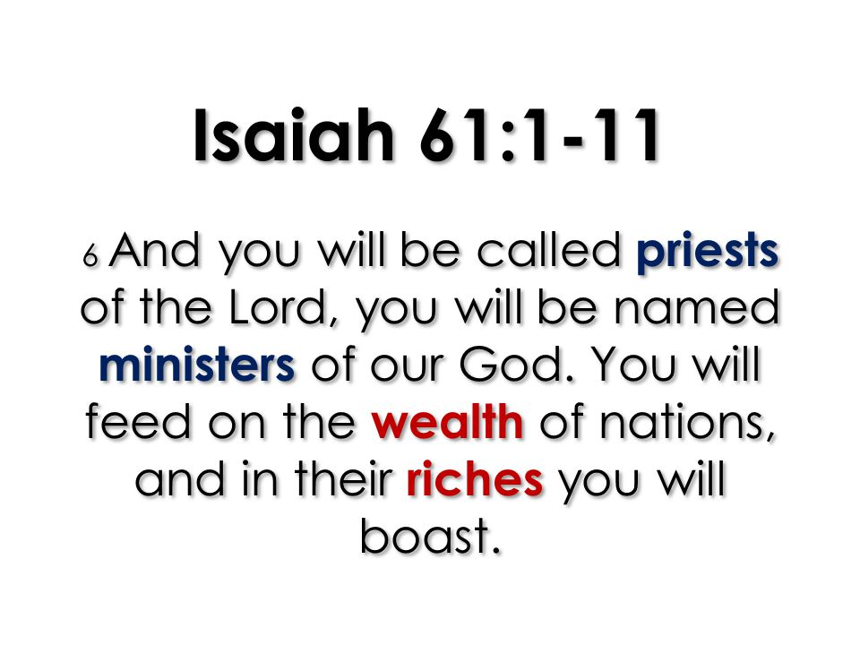 Isaiah 61:1-11 6 And you will be called priests of the Lord, you will be named ministers of our God.