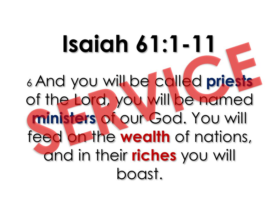 Isaiah 61:1-11 6 And you will be called priests of the Lord, you will be named ministers of our God. You will feed on the wealth of nations, and in their riches you will boast.