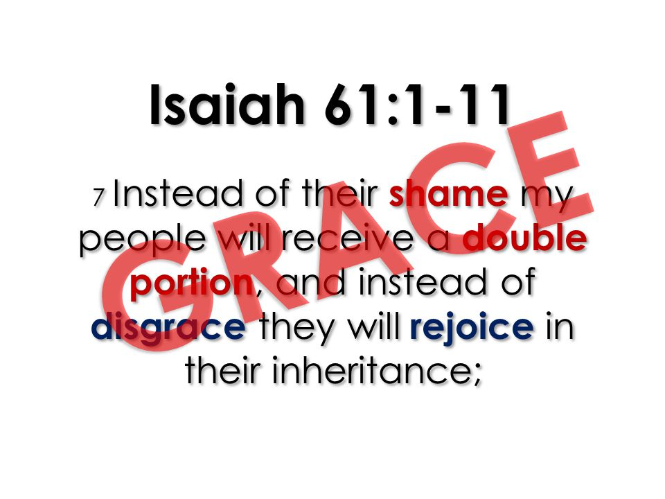 Isaiah 61:1-11 7 Instead of their shame my people will receive a double portion, and instead of disgrace they will rejoice in their inheritance;