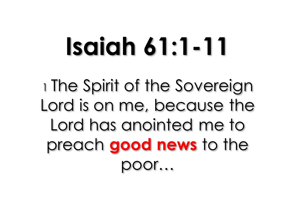 Isaiah 61:1-11 1 The Spirit of the Sovereign Lord is on me, because the Lord has anointed me to preach good news to the poor…