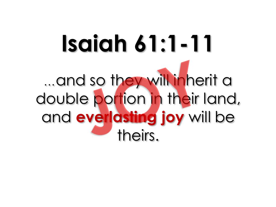 Isaiah 61:1-11 …and so they will inherit a double portion in their land, and everlasting joy will be theirs.