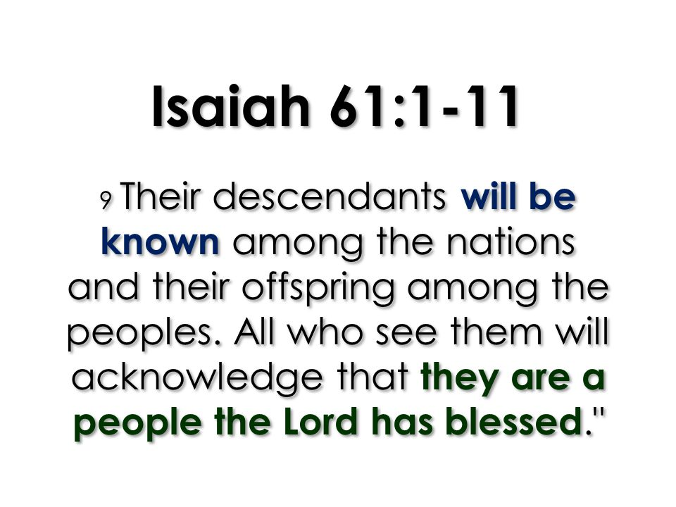 Isaiah 61:1-11 9 Their descendants will be known among the nations and their offspring among the peoples.