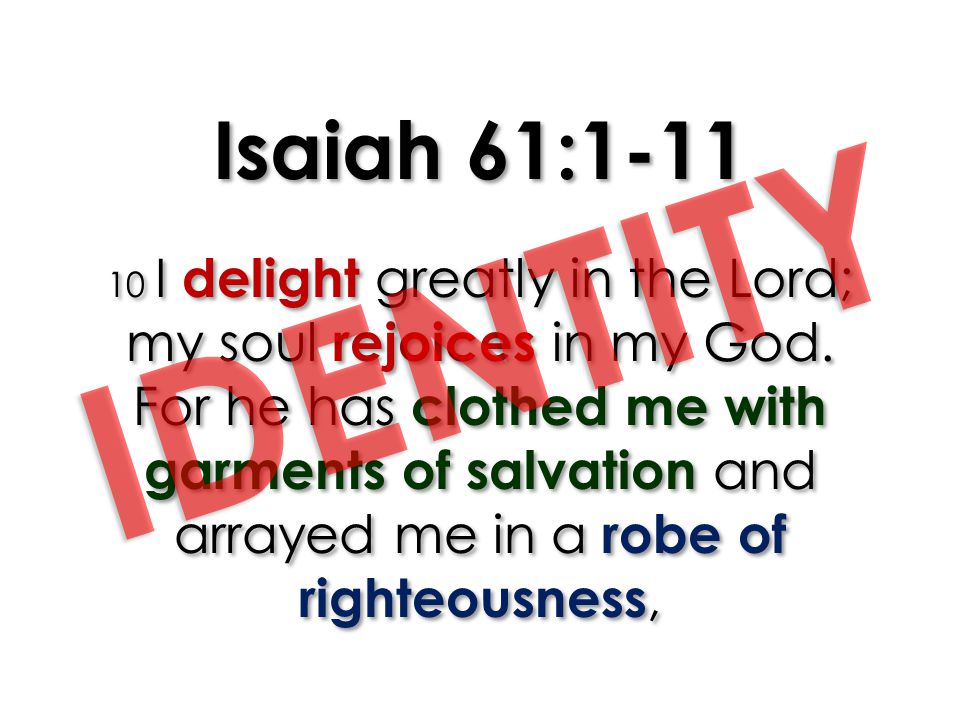Isaiah 61:1-11 10 I delight greatly in the Lord; my soul rejoices in my God. For he has clothed me with garments of salvation and arrayed me in a robe of righteousness,